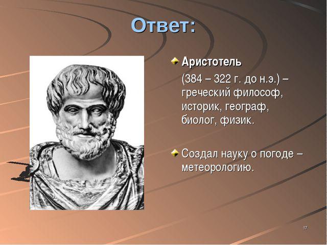 * Ответ: Аристотель (384 – 322 г. до н.э.) – греческий философ, историк, гео...