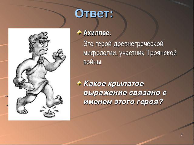 * Ответ: Ахиллес. Это герой древнегреческой мифологии, участник Троянской во...