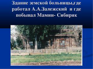 Здание земской больницы,где работал А.А.Залежский и где побывал Мамин- Сибиряк