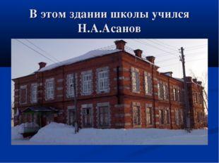 В этом здании школы учился Н.А.Асанов