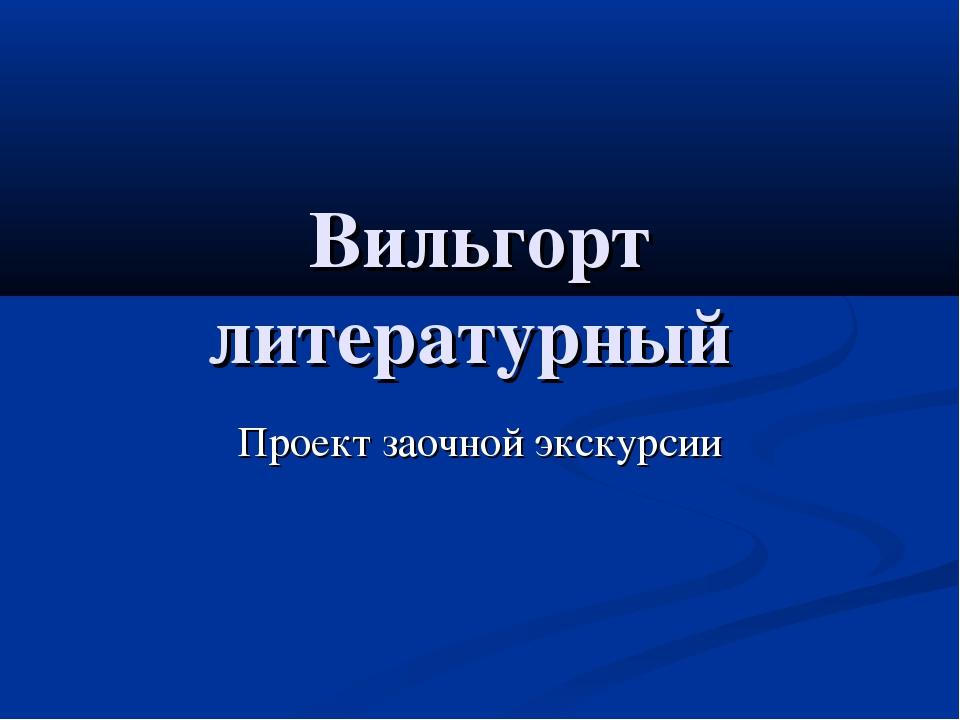Вильгорт литературный Проект заочной экскурсии