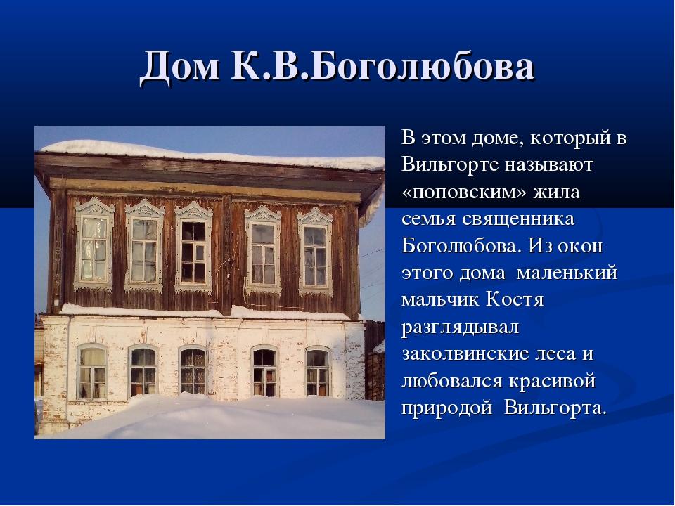 Дом К.В.Боголюбова В этом доме, который в Вильгорте называют «поповским» жил...