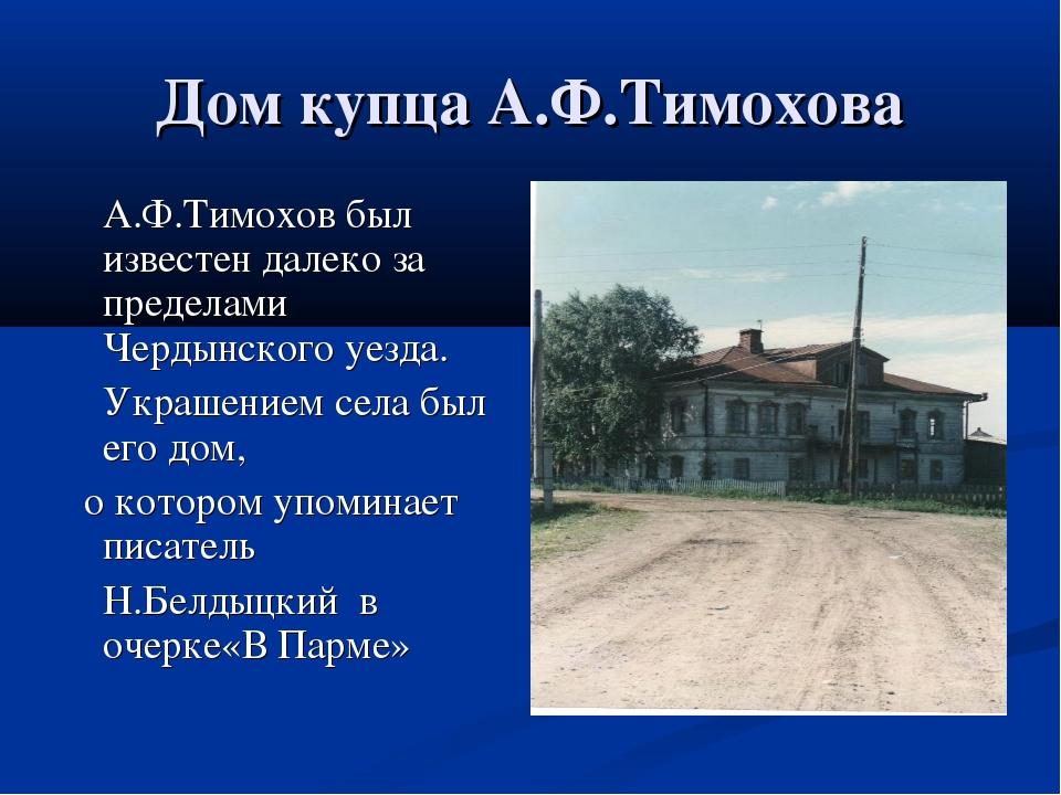 Дом купца А.Ф.Тимохова А.Ф.Тимохов был известен далеко за пределами Чердынск...