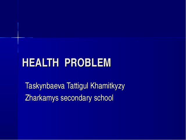 HEALTH PROBLEM Taskynbaeva Tattigul Khamitkyzy Zharkamys secondary school