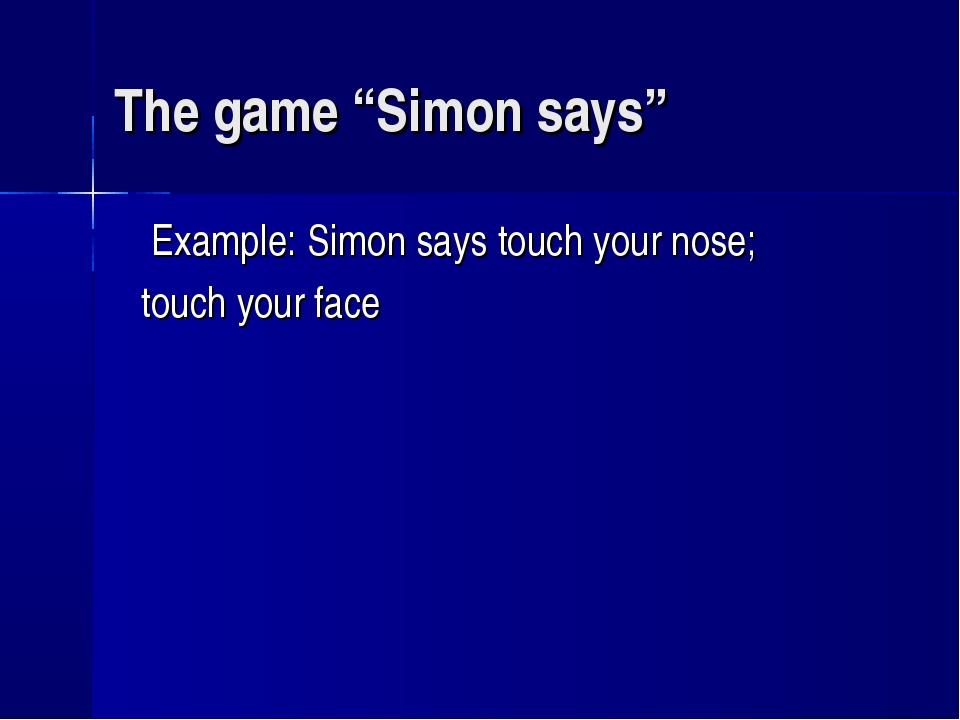"""The game """"Simon says"""" Example: Simon says touch your nose; touch your face"""