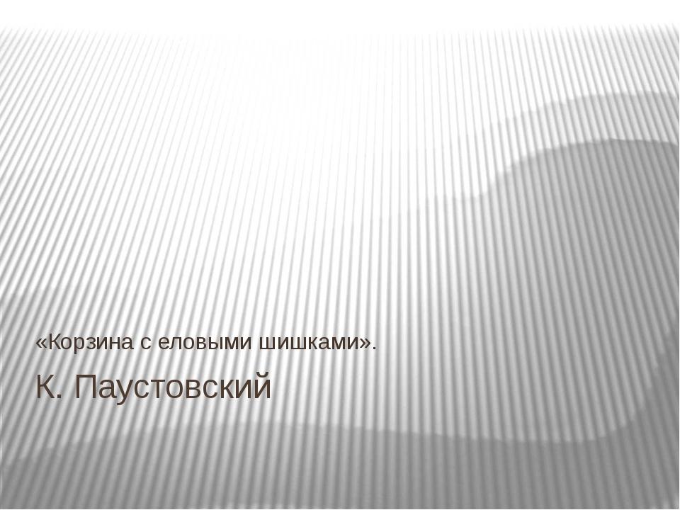 К. Паустовский «Корзина с еловыми шишками».