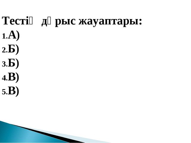 Тестің дұрыс жауаптары: А) Б) Б) В) В)