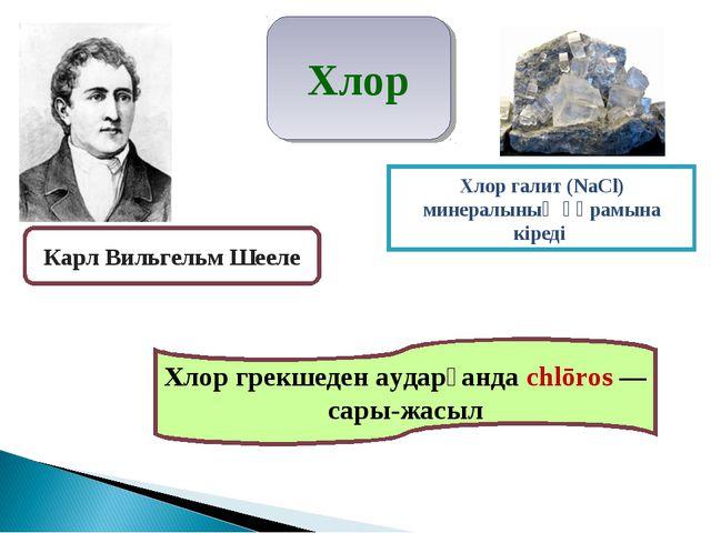 Хлор грекшеден аударғанда chlōros — сары-жасыл Хлор галит (NаCl) минералының...