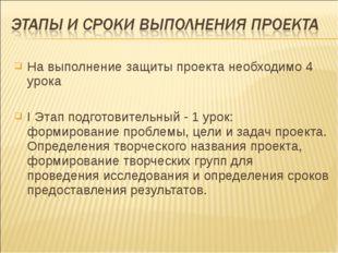 На выполнение защиты проекта необходимо 4 урока I Этап подготовительный - 1 у