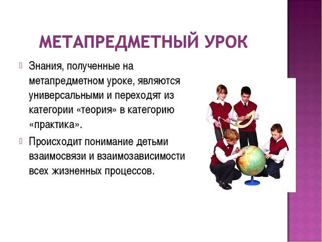 Знания, полученные на метапредметном уроке, являются универсальными и переход...