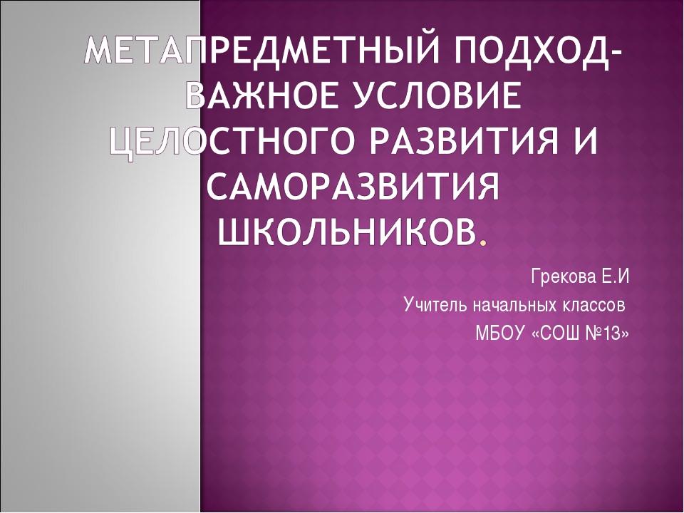 Грекова Е.И Учитель начальных классов МБОУ «СОШ №13»