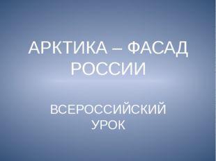 АРКТИКА – ФАСАД РОССИИ ВСЕРОССИЙСКИЙ УРОК