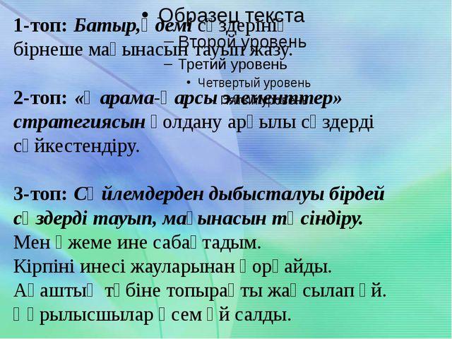 1-топ: Батыр,әдемі сөздерінің бірнеше мағынасын тауып жазу. 2-топ: «Қарама-қ...