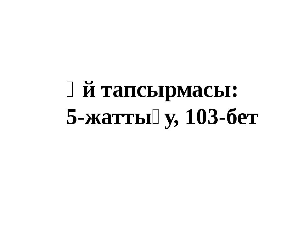 Үй тапсырмасы: 5-жаттығу, 103-бет