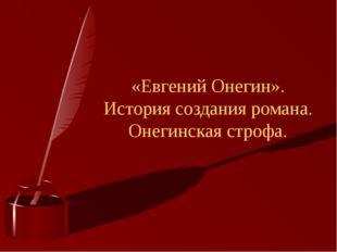 «Евгений Онегин». История создания романа. Онегинская строфа.