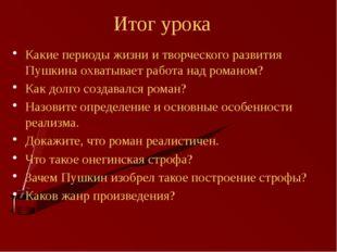 Итог урока Какие периоды жизни и творческого развития Пушкина охватывает рабо