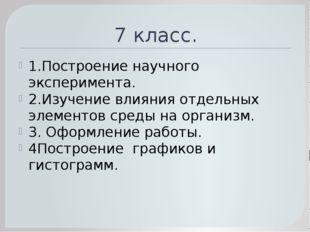 7 класс. 1.Построение научного эксперимента. 2.Изучение влияния отдельных эле