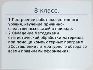 8 класс. 1.Построение работ экосистемного уровня, изучение причинно- следстве