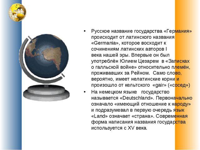 Русскоеназваниегосударства«Германия» происходит от латинского названия «Ge...