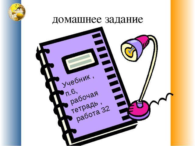 домашнее задание Учебник , п.6, рабочая тетрадь , работа 32