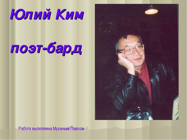Юлий Ким поэт-бард Работа выполнена Мухиным Павлом