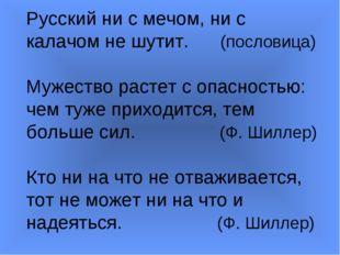 Русский ни с мечом, ни с калачом не шутит. (пословица) Мужество растет с опас
