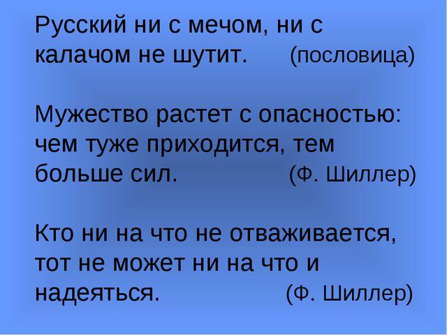 Русский ни с мечом, ни с калачом не шутит. (пословица) Мужество растет с опас...