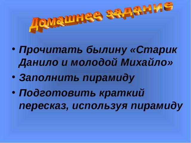 Прочитать былину «Старик Данило и молодой Михайло» Заполнить пирамиду Подгото...
