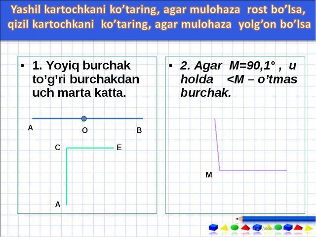 1. Yoyiq burchak to'g'ri burchakdan uch marta katta. 2. Agar М=90,1° , u holda