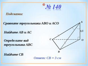 Подсказки: Сравните треугольники АВО и АСО Найдите АВ и АС Определите вид тре