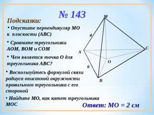 № 143 Подсказки: Опустите перпендикуляр МО к плоскости (АВС) Сравните треугол