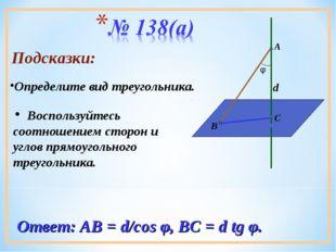 Подсказки: Воспользуйтесь соотношением сторон и углов прямоугольного треуголь
