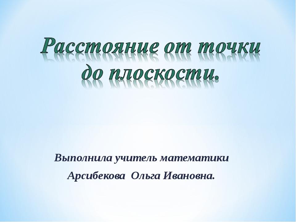 Выполнила учитель математики Арсибекова Ольга Ивановна.
