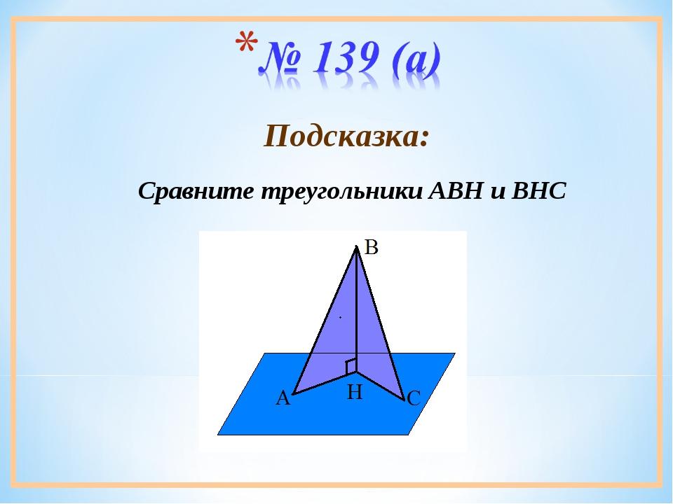 Сравните треугольники АВН и ВНС Подсказка: