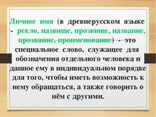 Личное имя (в древнерусском языке - рекло, назвище, прозвище, название, прозв