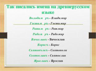 Так писались имена на древнерусском языке Володимѣръ - Владимир Гостимѣръ - Г