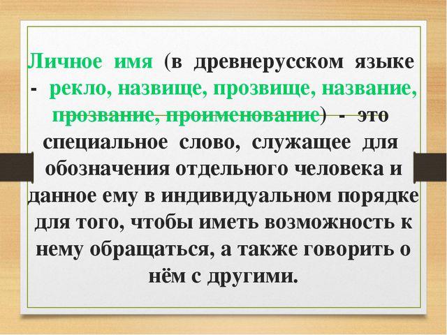 Личное имя (в древнерусском языке - рекло, назвище, прозвище, название, прозв...