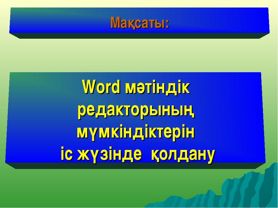 Мақсаты: Word мәтіндік редакторының мүмкіндіктерін іс жүзінде қолдану