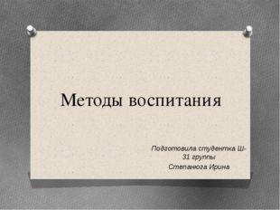 Методы воспитания Подготовила студентка Ш-31 группы Степанюга Ирина