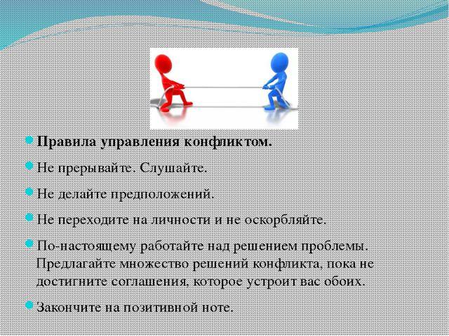Правила управления конфликтом. Не прерывайте. Слушайте. Не делайте предполож...