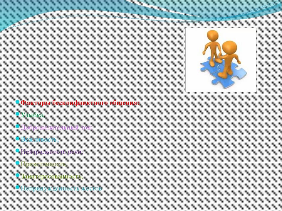 Факторы бесконфликтного общения: Улыбка; Доброжелательный тон; Вежливость; Н...