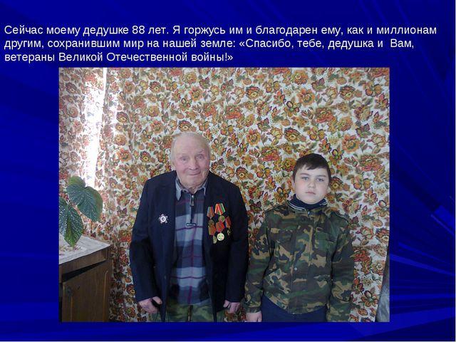 Сейчас моему дедушке 88 лет. Я горжусь им и благодарен ему, как и миллионам д...