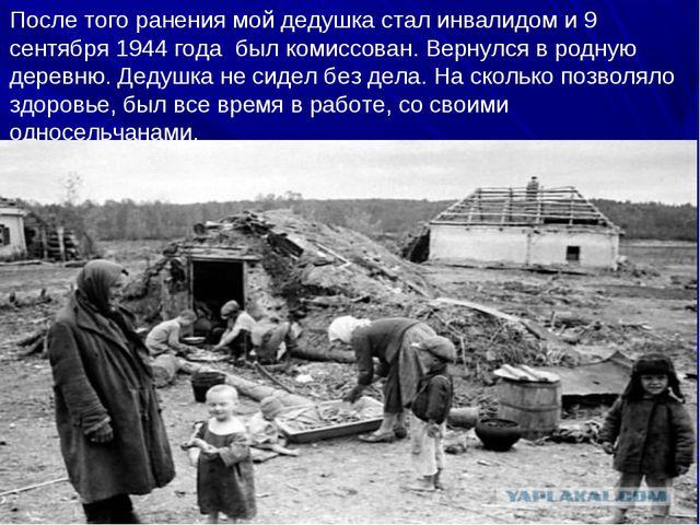 После того ранения мой дедушка стал инвалидом и 9 сентября 1944 года был коми...