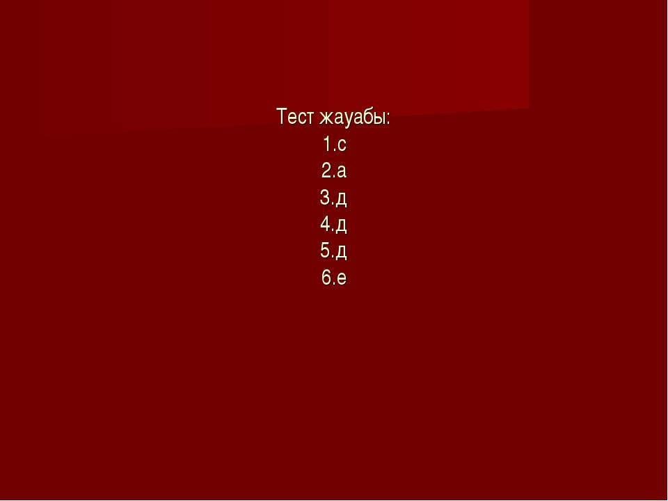 Тест жауабы: 1.с 2.а 3.д 4.д 5.д 6.е