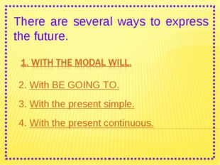 There are several ways to express the future. 2. With BE GOING TO. 3. With th