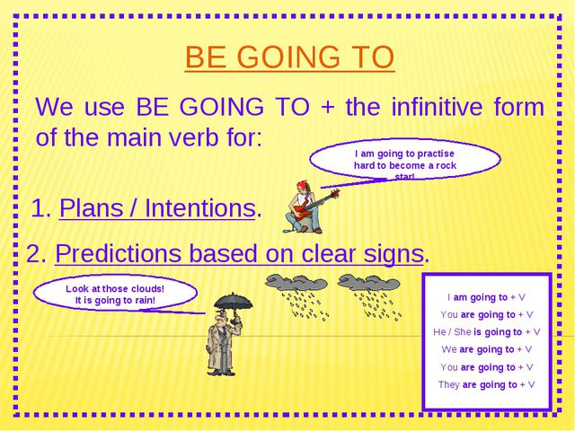 BE GOING TO We use BE GOING TO + the infinitive form of the main verb for: I...
