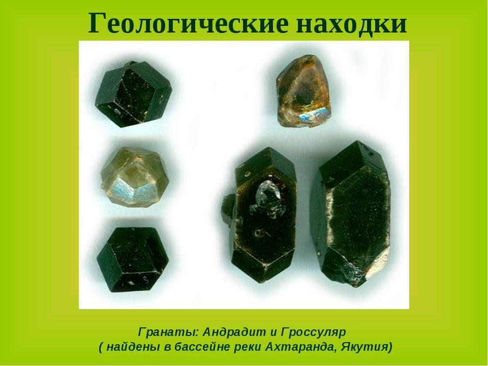 Геологические находки Гранаты: Андрадит и Гроссуляр ( найдены в бассейне реки...