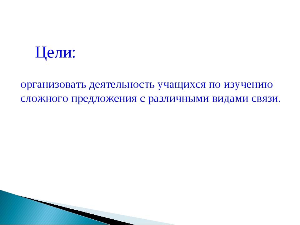 Цели: организовать деятельность учащихся по изучению сложного предложения с р...