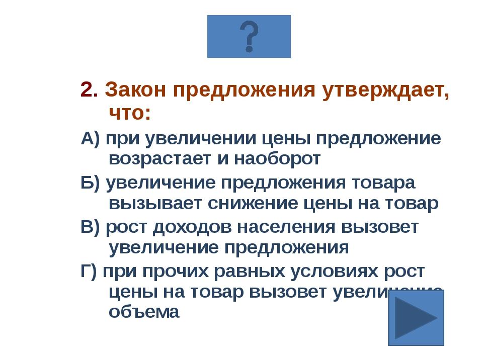 2. Закон предложения утверждает, что: А) при увеличении цены предложение возр...