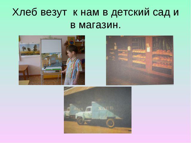 Хлеб везут к нам в детский сад и в магазин.